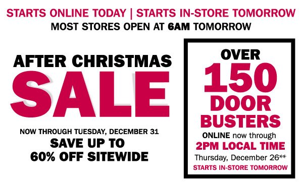 starts online today! Now through Tuesday, December 31  Save up to 60% off sitewide Over 150 Door Busters now through 2PM CST Thursday, December 26***  Plus, most stores open at 6AM tomorrow!
