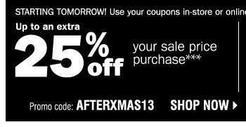 Starting Tomorrow! Use your coupons in-store or online! Up to an extra 25% off your sale price purchase*** Promo code: AFTERXMAS13 Shop now