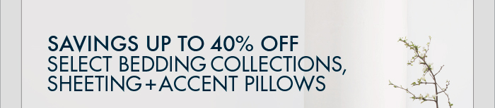 SAVINGS UP TO 40% OFF SELECT BEDDING COLLECTIONS, SHEETING + ACCENT PILLOWS