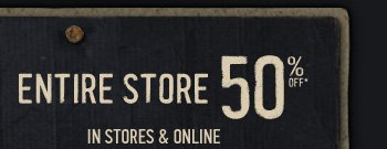 ENTIRE STORE 50% OFF IN STORES  & ONLINE