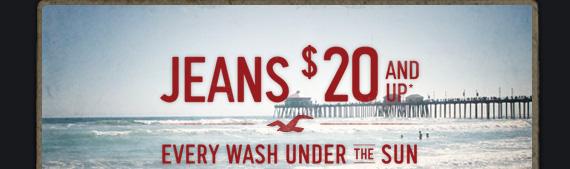 JEANS $20 AND UP* EVERY WASH  UNDER THE SUN