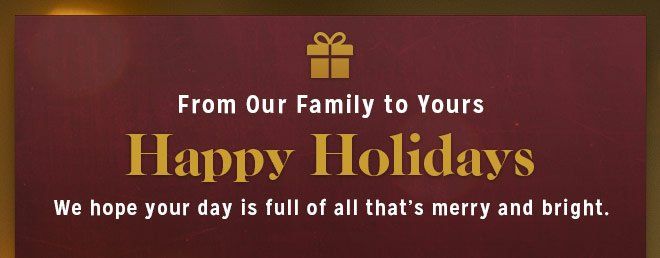 From Our Family to Yours - Happy Holidays - We Hope Your Day is full of all that's merry and bright.