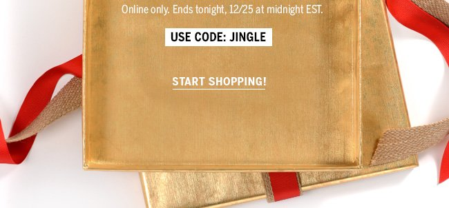 Online only. Ends tonight, 12/25 at midnight EST. Use code: JINGLE Start Shopping!