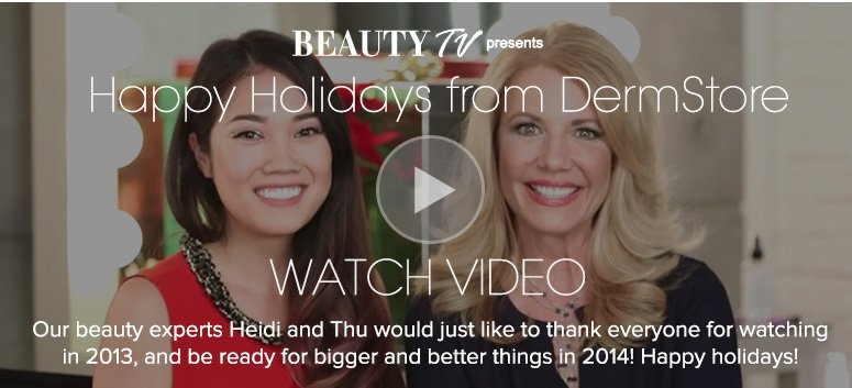 Happy Holidays from DermStoreOur beauty experts Heidi and Thu would just like to thank everyone for watching in 2013, and be ready for bigger and better things in 2014! Happy holidays! Watch Video>>