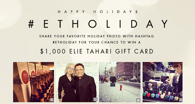 HAPPY HOLIDAYS | #ETHOLIDAY | SHARE YOUR FAVORITE HOLIDAY PHOTO WITH HASHTAG #ETHOLIDAY FOR YOUR CHANCE TO WIN A $1,000 ELIE TAHARI GIFT CARD