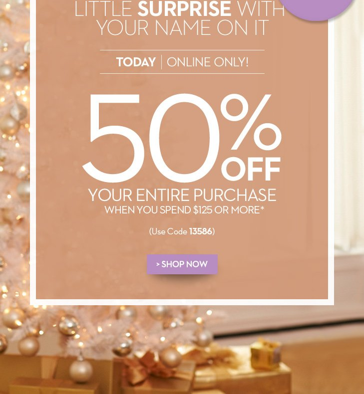 PSST... One more little surprise with your name on it!  Today Online Only!  50% off your entire purchase when you spend $125 or more* (Use code  13586) Shop Now »