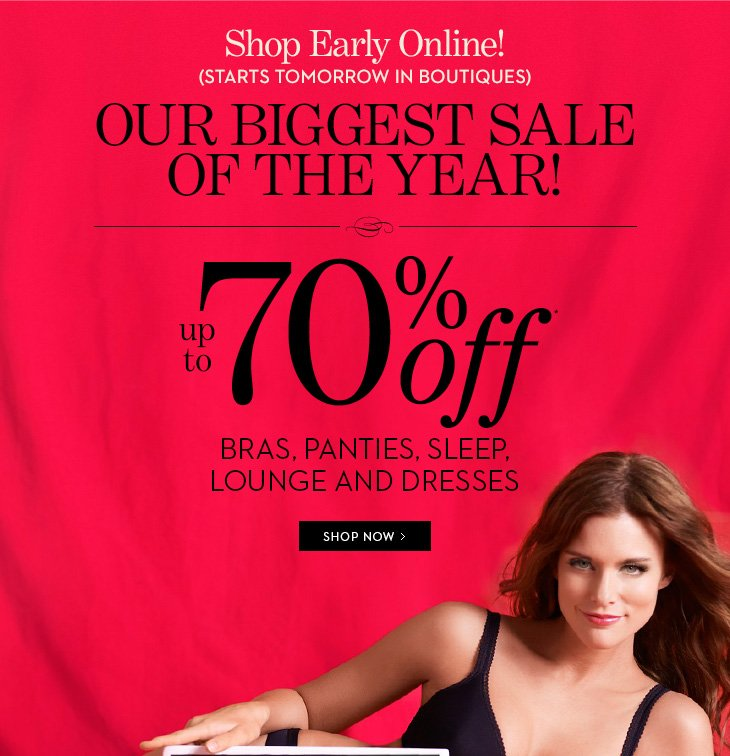 SEMI ANNUAL SALE!  Shop Early Online! (Starts Tomorrow In Boutiques).  OUR BIGGEST SALE OF THE YEAR!  Up To 70% Off* Bras, Panties, Sleep, Lounge And Dresses.  SHOP NOW