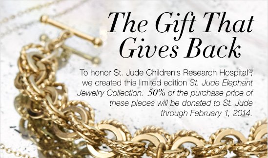 The Gift That Gives Back  To honor St. Jude children's Research Hospital (R), we created this limited edition St. Jude Elephant  Jewelry Collection. 50% of the purchase price of  these pieces will be donated to St. Jude through  February 1, 2014.