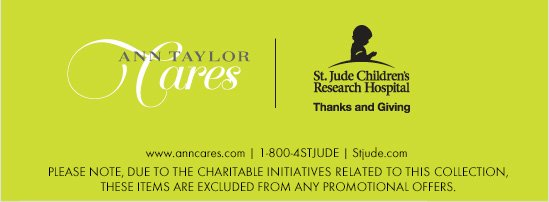 ANN TAYLOR CARES ST. JUDE CHILDREN'S RESEARCH HOSPITAL   THANKS and GIVING PLEASE NOTE, DUE TO THE CHARITABLE  INITIATIVES RELATED TO THIS COLLECTION,  THESE ITEMS ARE EXCLUDED FROM ANY  PRMOTIONAL OFFERS.