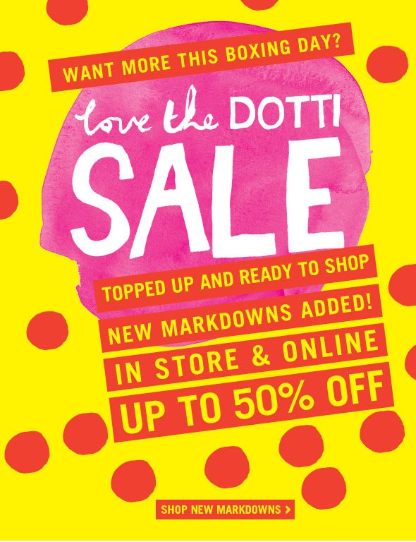 Want More This Boxing Day? Love The Dotti Sale. Topped up and ready to shop. New Markdowns Added! In Store and Online Up To 50% Off. Shop New Markdowns.