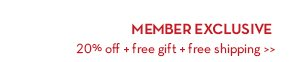 MEMBER EXCLUSIVE. 20% off + free gift + free shipping.