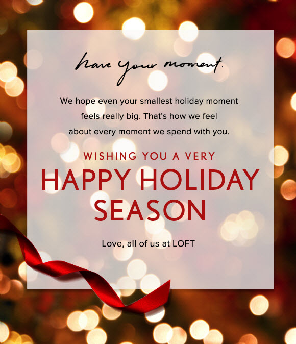 have your moment.  We hope even your smallest holiday moment feels really big. That's how we feel about every moment we spend with you.  WISHING YOU A VERY HAPPY HOLIDAY SEASON  Love, all of us at LOFT