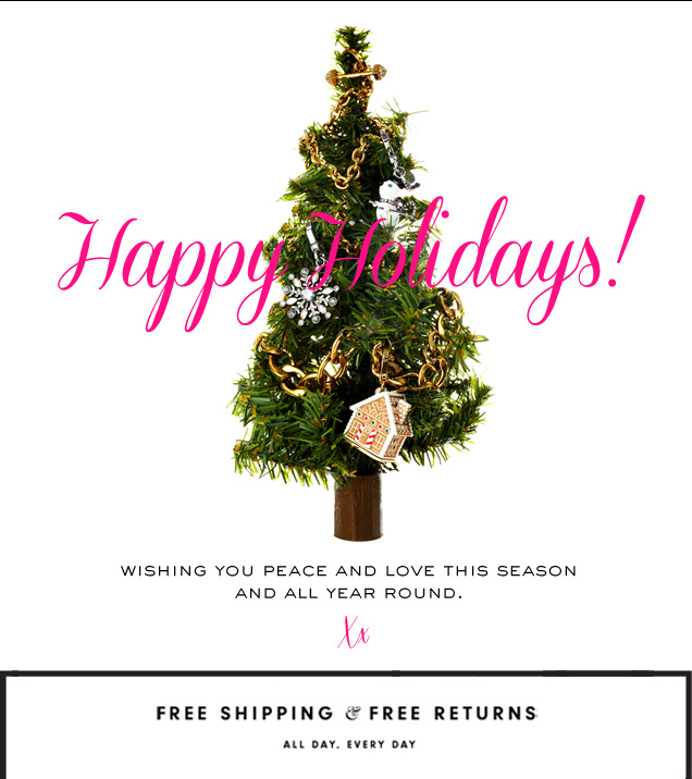 Happy Holidays! Wishing you peace and love this season and all year round. XX. Free Shipping and free returns. All day. Every day.