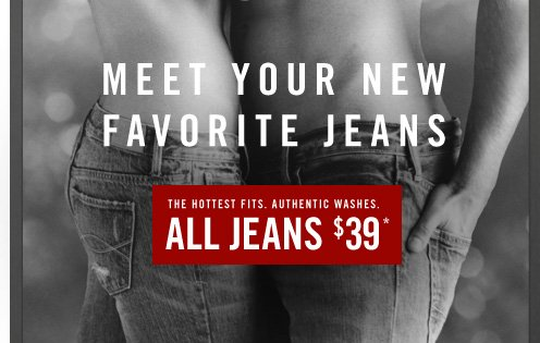 MEET YOUR NEW FAVORITE JEANS                  THE HOTTEST FITS, AUTHENTIC WASHES.         ALL JEANS $39*