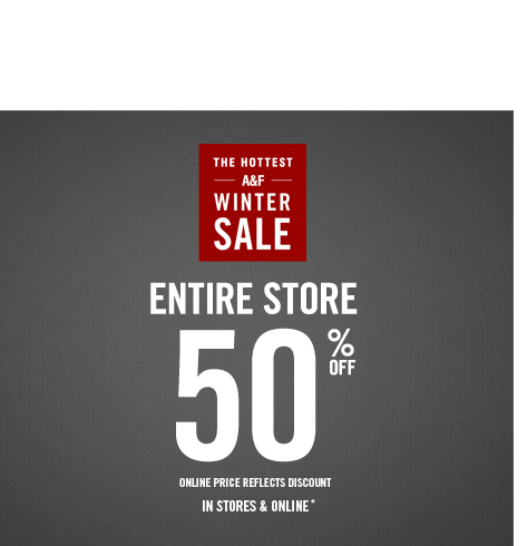THE HOTTEST A&F WINTER SALE          ENTIRE STORE 50% OFF     ONLINE PRICE RELECTS DISCOUNT IN STORES & ONLINE*