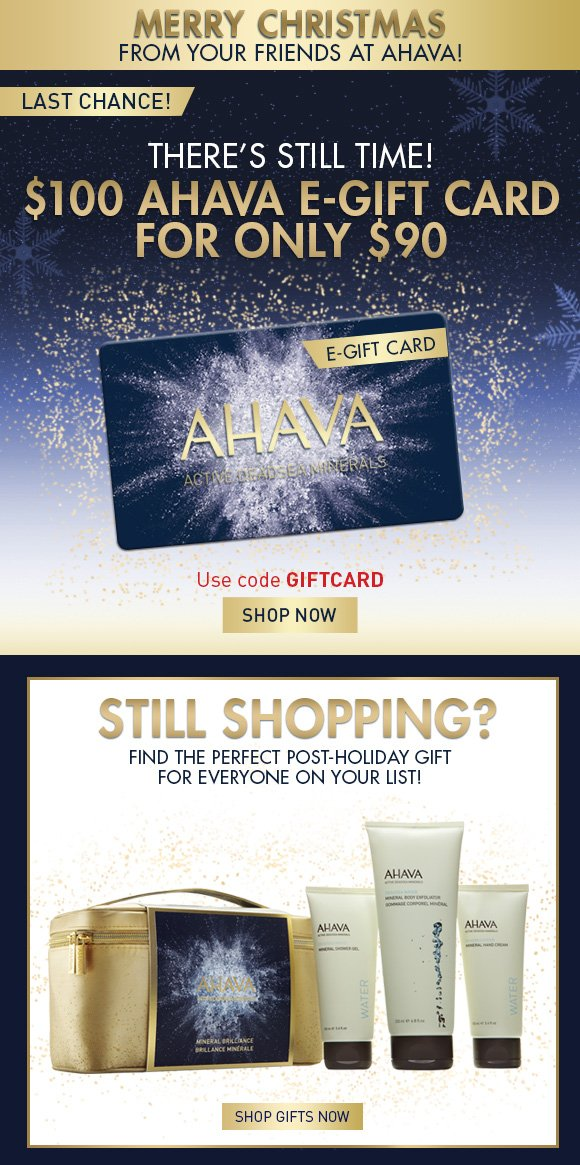 Merry Christmas from your friends at AHAVA! There's still time! $100 AHAVA e-gift card for only $90 Use code GIFTCARD SHOP NOW last chance! The perfect (last minute!) gift for everyone on your list!   Still Shopping? Find the perfect gift for everyone on your list! SHOP GIFTS NOW