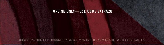 Online only — use code EXTRA20 (including the 511™ trouser in metal: WAS $78.00. NOW $38.90. WITH CODE: $31.12)