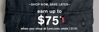 - Shop now, save later - Earn up to $75* when you shop at Levi.com. ends 12/31.