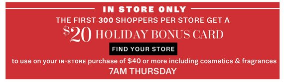 In Store Only. The first 300 shoppers per store get a $20 Holiday Bonus Card. Find Your Store.
