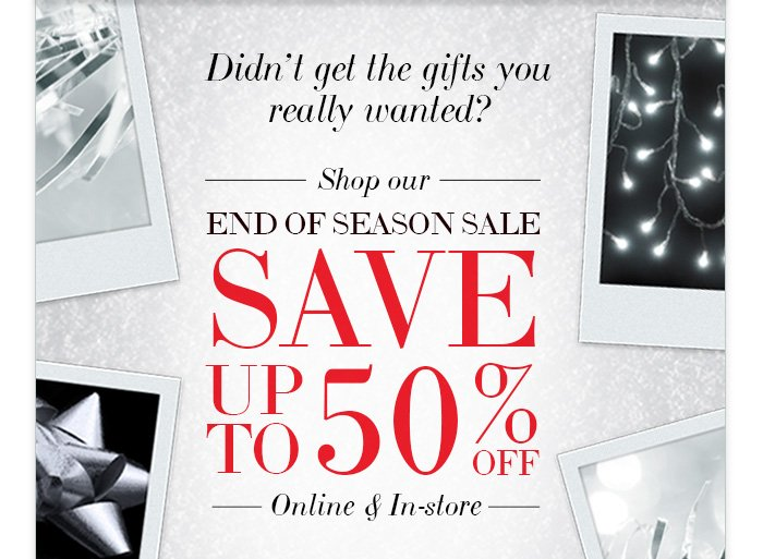 Didn't get the gifts you really wanted? Shop our End of Season Sale Save up to 50% off Online & In–store