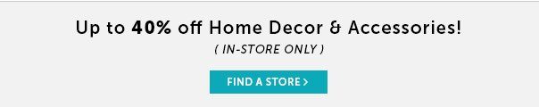 Up to 40% Off Home Decor & Accessories! In-Store Only: Find a Store!