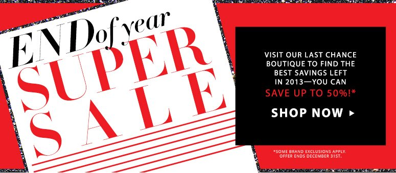 Year-End Super SaleVisit our Last Chance Boutique to find the best savings left in 2013—you can save up to 50%!*Shop Now>>*Offer ends December 31st.