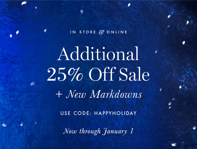 IN STORE & ONLINE | Additional 25% Off Sale + New Markdowns | USE CODE: HAPPYHOLIDAY | Now through January 1