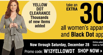 Now through Sunday, December 22 Take an EXTRA 30% off women's Yellow Dot and Black Dot apparel***                   Promo code: WYLWDOT1213  Shop now   Online selection: Yellow Dot & Black Dot combined and listed as Yellow Dot. Prices reflect final savings.