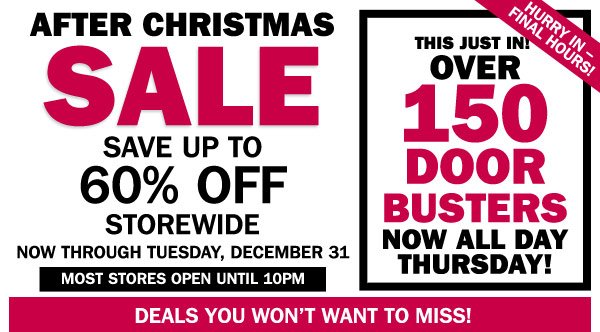 After Christmas Sale Save up to 60% off storewide  Now through Tuesday, December 31  This JUST IN!                    Over 150 Door Busters now ALL DAY!  Hurry in - FINAL HOURS!   Most stores open until 10PM