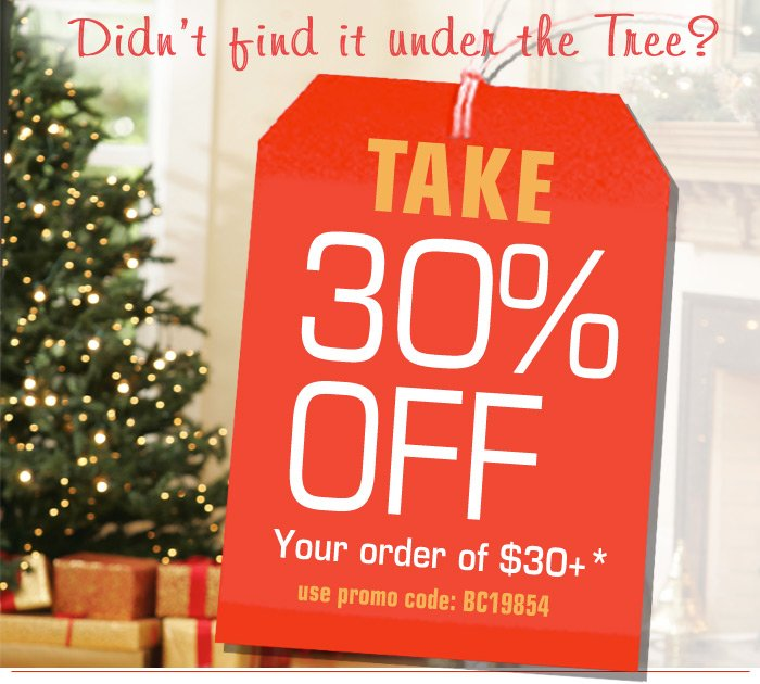 Didn't Find it under the Tree? Take 30 off your order of 30 or more