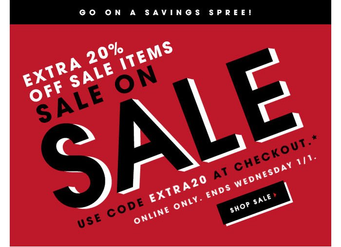 Go on a Savings Spree! Extra 20% off sale items SALE ON SALE Use code EXTRA20 at checkout.* Online only. Ends Wednesday 1/1. SHOP SALE