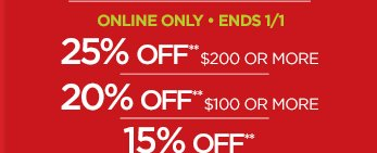 ONLINE ONLY - ENDS 1/1                                  25% OFF** $200 OR MORE | 20% OFF** $100 OR MORE | 15% OFF** apparel, shoes, accessories & home