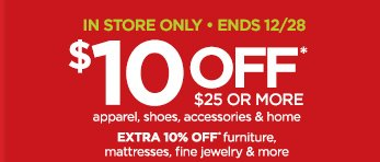 IN STORE ONLY - ENDS 12/28                      $10 OFF* $25 OR MORE apparel, shoes, accessories & home | EXTRA 10% OFF* furniture, mattresses, fine jewelry & more | *Some exclusions apply.