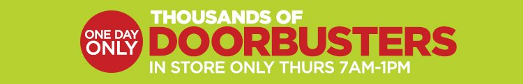 ONE DAY ONLY - THOUSANDS OF DOORBUSTERS      			     			IN STORE ONLY, THURS 7AM - 1PM