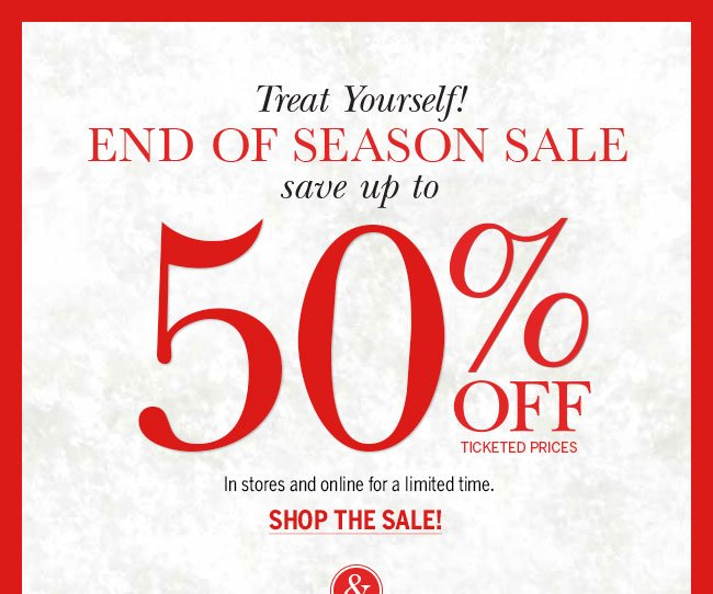 Treat yourself! End of Season Sale. Save up to 50% off ticketed prices. In stores & online for a limited time. Shop the Sale!