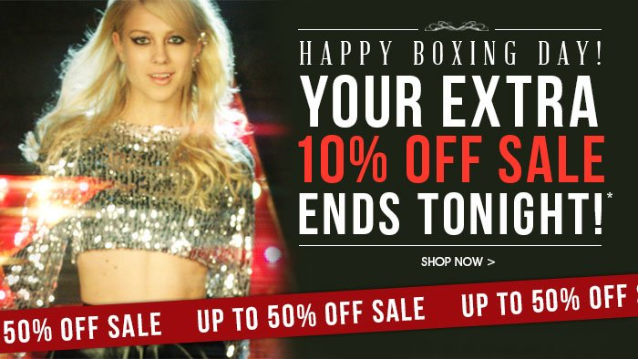 HAPPY BOXING DAY! YOUR EXTRA 10% OFF SALE ENDS TONIGHT*