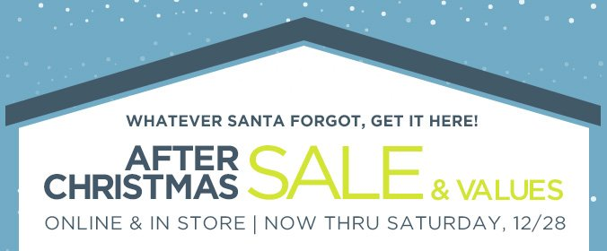 WHATEVER SANTA FORGOT, GET IT HERE! | AFTER CHRISTMAS SALE & VALUES | ONLINE & IN STORE | NOW THRU SATURDAY, 12/28