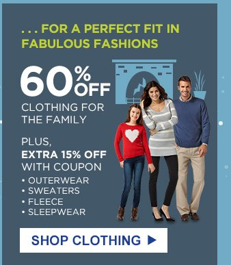 ...FOR A PERFECT FIT IN FABULOUS FASHIONS | 60% OFF CLOTHING FOR THE FAMILY | PLUS, EXTRA 15% OFF WITH COUPON | OUTERWEAR, SWEATERS, FLEECE, SLEEPWEAR | SHOP CLOTHING