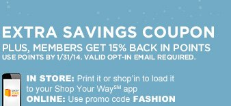 EXTRA SAVINGS COUPON | PLUS, MEMBERS GET 15% BACK IN POINTS | USE POINTS BY 1/31/14. VALID OPT-IN EMAIL REQUIRED. | IN STORE: Print it or shop'in to load it to your Shop Your Way℠ app | ONLINE: Use promo code FASHION