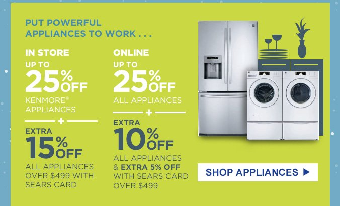 PUT POWERFUL APPLIANCES TO WORK... | IN STORE: UP TO 25% OFF KENMORE® APPLIANCES + EXTRA 15% OFF ALL APPLIANCES OVER $499 WITH SEARS CARD | ONLINE: UP TO 25% OFF ALL APPLIANCES + EXTRA 10% OFF ALL APPLIANCES & EXTRA 5% OFF WITH SEARS CARD OVER $499 | SHOP APPLIANCES