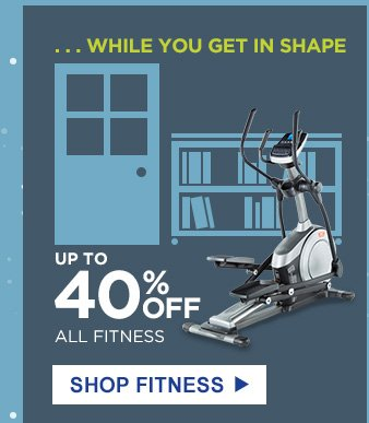 ...WHILE YOU GET IN SHAPE | UP TO 40% OFF ALL FITNESS | SHOP FITNESS