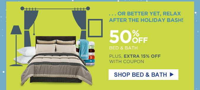 ...OR BETTER YET, RELAX AFTER THE HOLIDAY BASH! | 50% OFF BED & BATH | PLUS, EXTRA 15% OFF WITH COUPON | SHOP BED & BATH