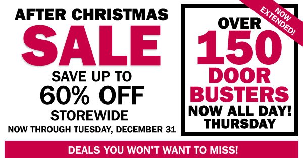 After Christmas Sale Save up to 60% off storewide  Now through Tuesday, December 31  Over 150 Door Busters now ALL DAY!  Now extended!