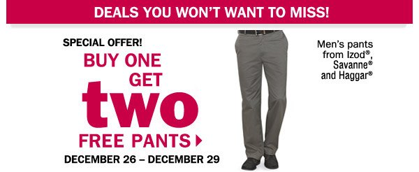 DEALS YOU WON'T WANT TO MISS! SPECIAL OFFER! BUY ONE GET two FREE PANTS. DECEMBER 26 - DECEMBER 29.