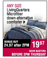 ANY SIZE LivingQuarters MIcrofiber down-alternative comforter. 24.97 off after 2PM. 19.97 OFF BEFORE 2 PM.