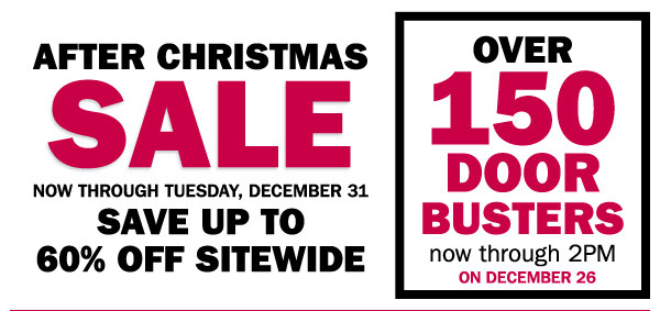 AFTER CHRISTMAS SALE NOW THROUGH TUESDAY, DECEMBER 31 SAVE UP TO 60% OFF SITEWIDE. OVER 150 DOOR BUSTERS now thorugh 2PM ON DECEMBER 26.