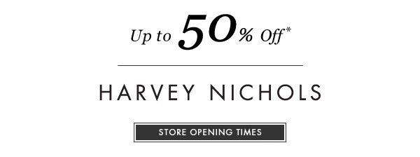 Up to 50% Off* HARVEY NICHOLS. STORE OPENING TIMES