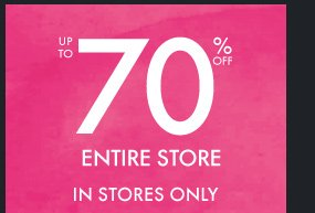 UP TO 70% OFF ENTIRE STORE IN STORES  ONLY
