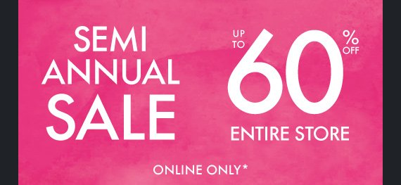 SEMI ANNUAL SALE UP TO 60% OFF ENTIRE  STORE ONLINE ONLY*