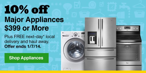 10% off Major Appliances $399 or More Plus FREE next-day* local delivery and haul away. Offer ends 1/7/14. Shop Appliances.